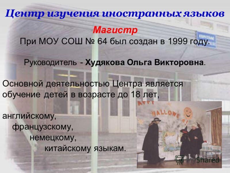 Центр изучения иностранных языков Магистр При МОУ СОШ 64 был создан в 1999 году. Руководитель - Худякова Ольга Викторовна. Основной деятельностью Центра является обучение детей в возрасте до 18 лет, английскому, французскому, немецкому, китайскому яз
