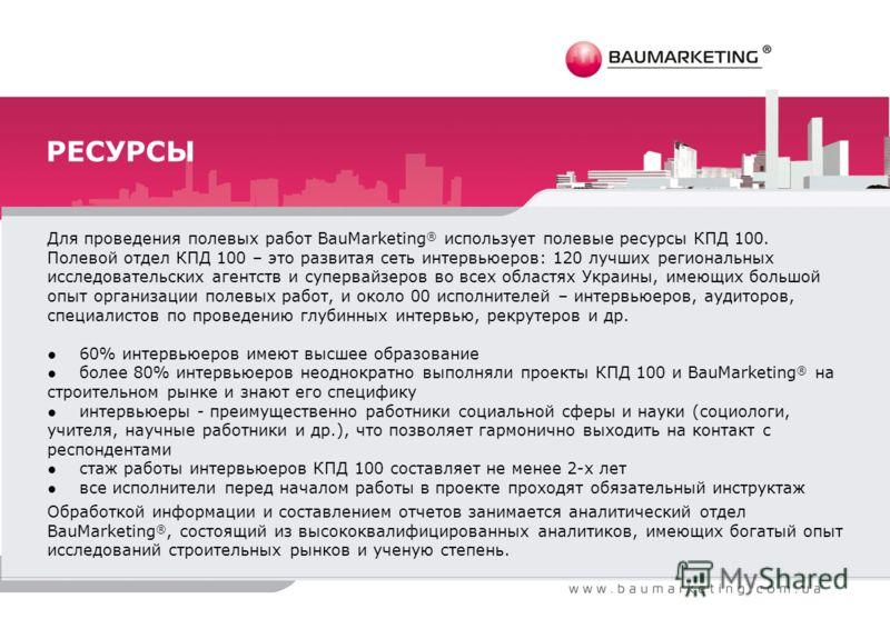 РЕСУРСЫ Для проведения полевых работ BauMarketing ® использует полевые ресурсы КПД 100. Полевой отдел КПД 100 – это развитая сеть интервьюеров: 120 лучших региональных исследовательских агентств и супервайзеров во всех областях Украины, имеющих больш