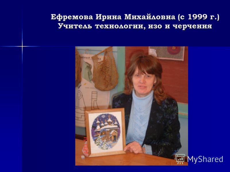 Ефремова Ирина Михайловна (с 1999 г.) Учитель технологии, изо и черчения