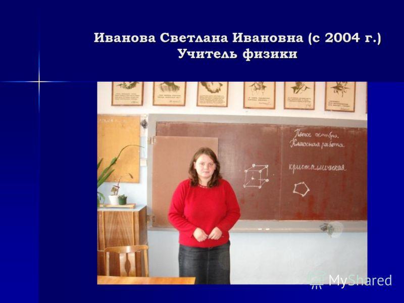 Иванова Светлана Ивановна (с 2004 г.) Учитель физики