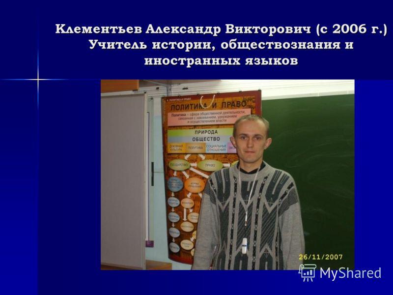 Клементьев Александр Викторович (с 2006 г.) Учитель истории, обществознания и иностранных языков