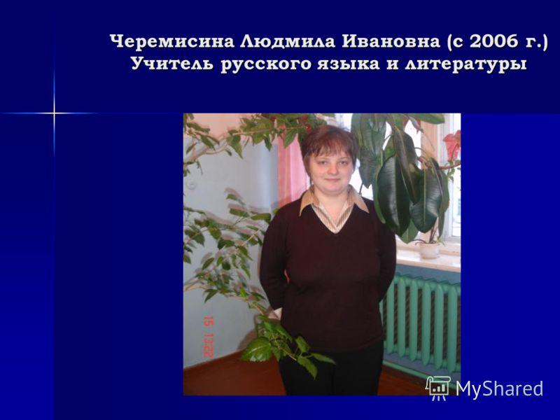 Черемисина Людмила Ивановна (с 2006 г.) Учитель русского языка и литературы