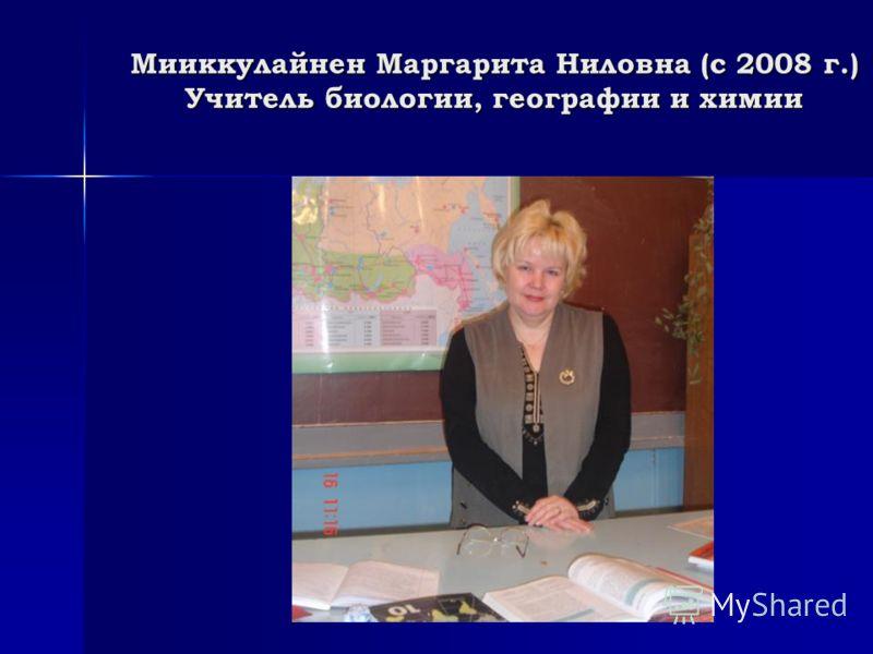 Мииккулайнен Маргарита Ниловна (с 2008 г.) Учитель биологии, географии и химии