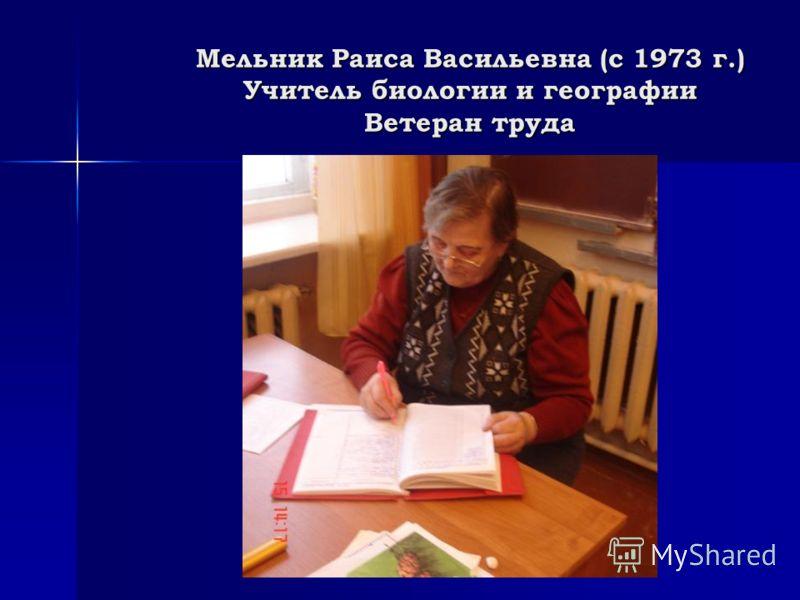 Мельник Раиса Васильевна (с 1973 г.) Учитель биологии и географии Ветеран труда