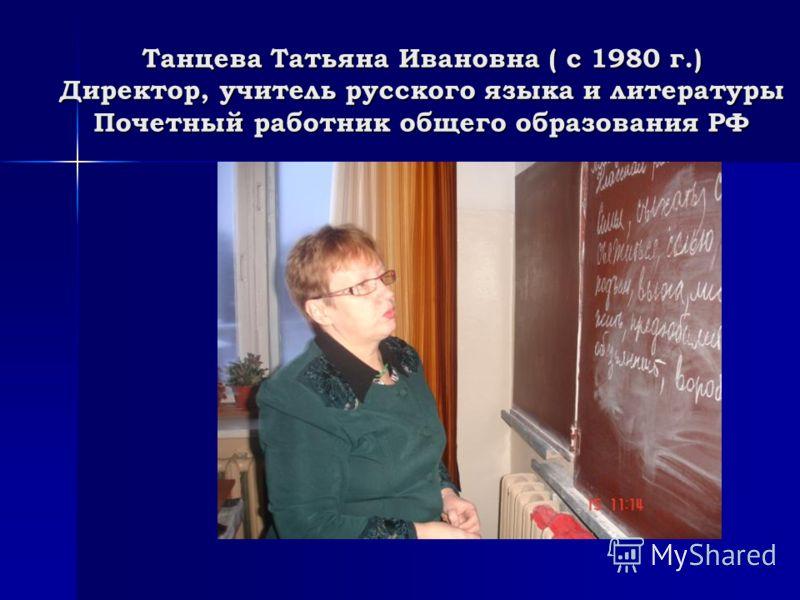 Танцева Татьяна Ивановна ( с 1980 г.) Директор, учитель русского языка и литературы Почетный работник общего образования РФ