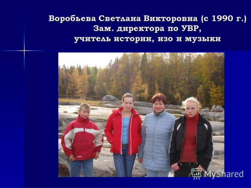 Воробьева Светлана Викторовна (с 1990 г.) Зам. директора по УВР, учитель истории, изо и музыки