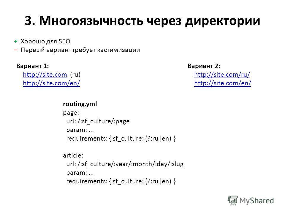 3. Многоязычность через директории Вариант 1: http://site.com (ru) http://site.com/en/http://site.comhttp://site.com/en/ Вариант 2: http://site.com/ru/ http://site.com/en/http://site.com/ru/http://site.com/en/ routing.yml page: url: /:sf_culture/:pag