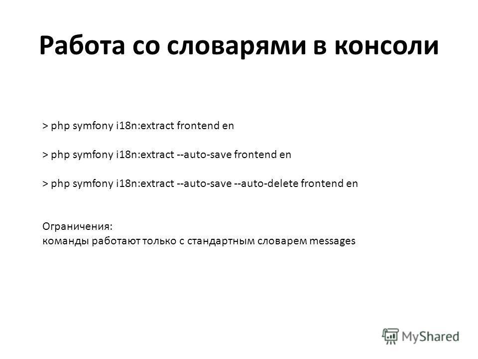Работа со словарями в консоли > php symfony i18n:extract frontend en > php symfony i18n:extract --auto-save frontend en > php symfony i18n:extract --auto-save --auto-delete frontend en Ограничения: команды работают только с стандартным словарем messa