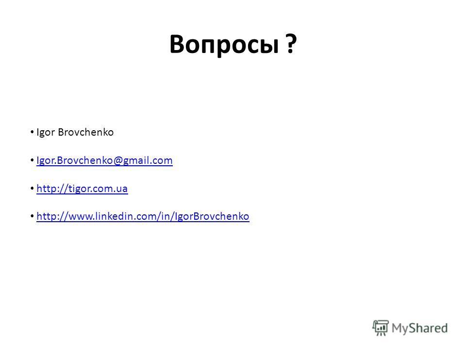 Вопросы ? Igor Brovchenko Igor.Brovchenko@gmail.com http://tigor.com.ua http://www.linkedin.com/in/IgorBrovchenko