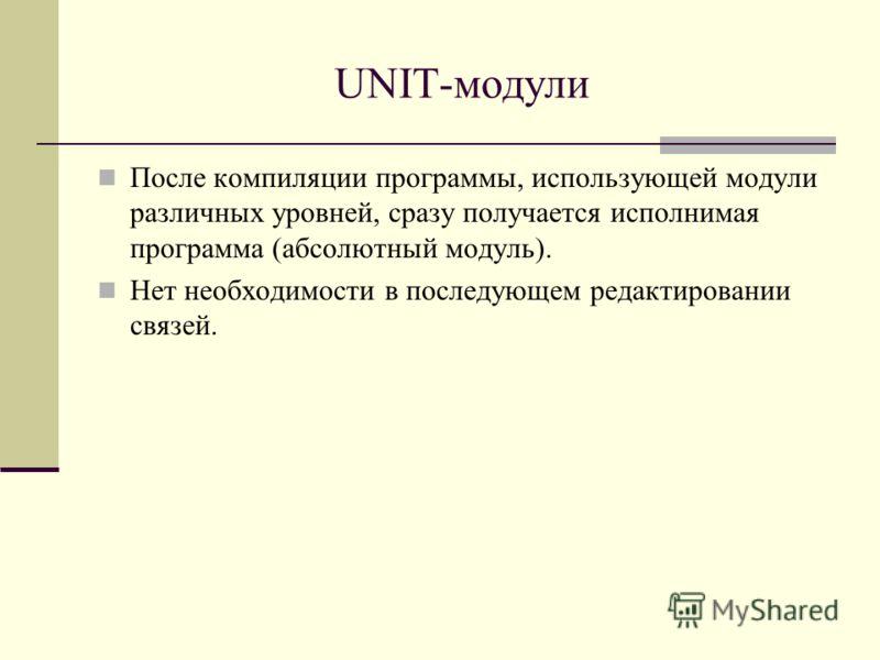 UNIT-модули После компиляции программы, использующей модули различных уровней, сразу получается исполнимая программа (абсолютный модуль). Нет необходимости в последующем редактировании связей.