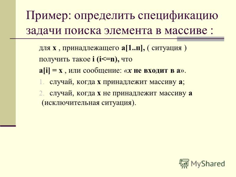 Пример: определить спецификацию задачи поиска элемента в массиве : для х, принадлежащего а[1..п], ( ситуация ) получить такое i (i