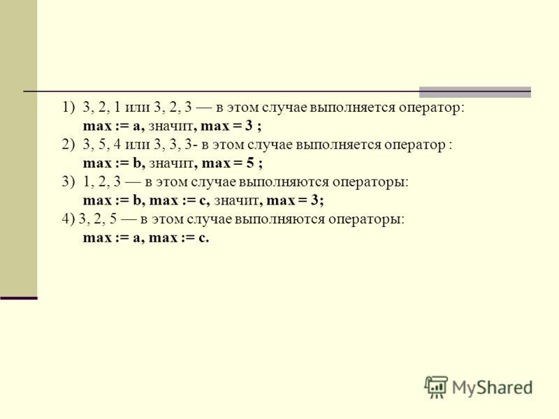 1)3, 2, 1 или 3, 2, 3 в этом случае выполняется оператор: max := а, значит, max = 3 ; 2)3, 5, 4 или 3, 3, 3- в этом случае выполняется оператор : max := b, значит, max = 5 ; 3)1, 2, 3 в этом случае выполняются операторы: max := b, max := с, значит, m