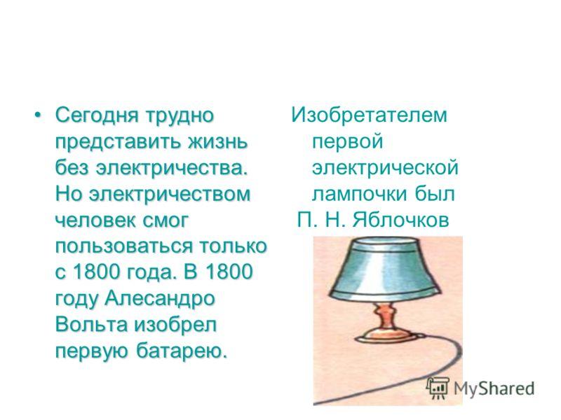Сегодня трудно представить жизнь без электричества. Но электричеством человек смог пользоваться только с 1800 года. В 1800 году Алесандро Вольта изобрел первую батарею.Сегодня трудно представить жизнь без электричества. Но электричеством человек смог
