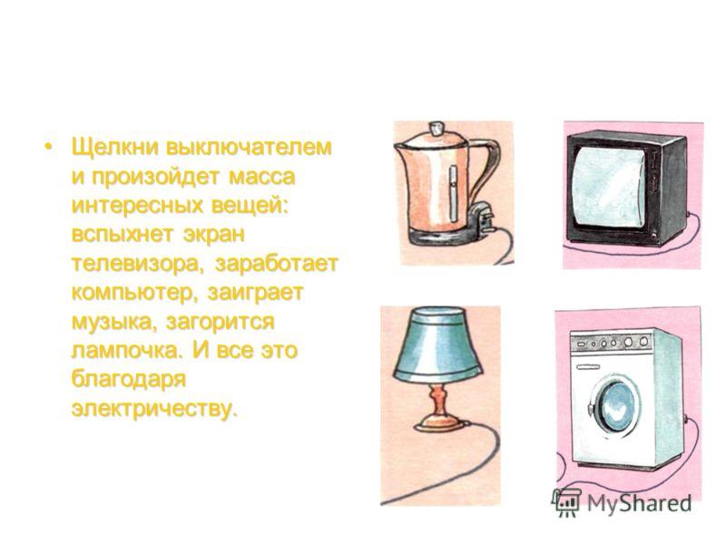 Щелкни выключателем и произойдет масса интересных вещей: вспыхнет экран телевизора, заработает компьютер, заиграет музыка, загорится лампочка. И все это благодаря электричеству.Щелкни выключателем и произойдет масса интересных вещей: вспыхнет экран т