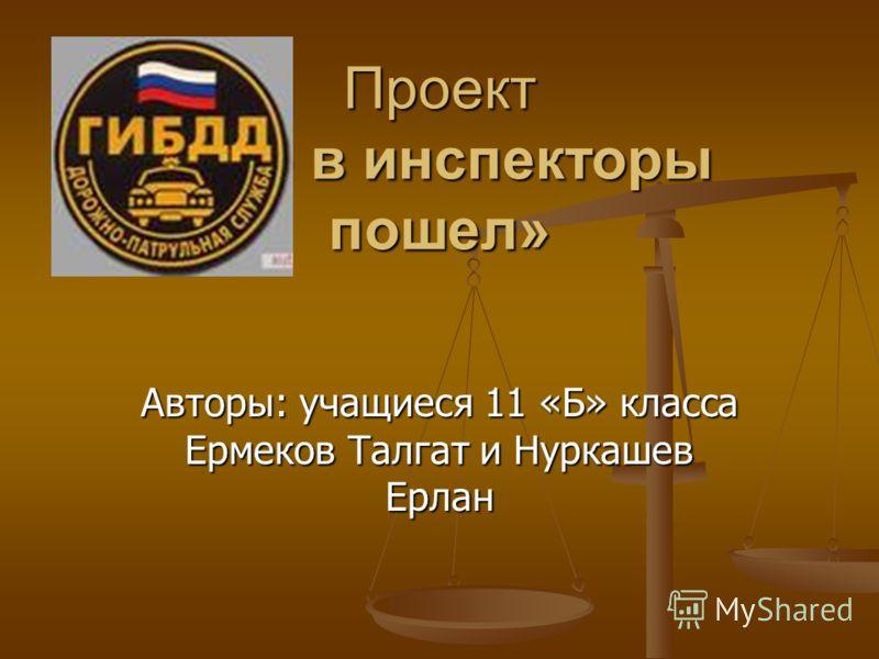 Проект «Я б в инспекторы пошел» Авторы: учащиеся 11 «Б» класса Ермеков Талгат и Нуркашев Ерлан