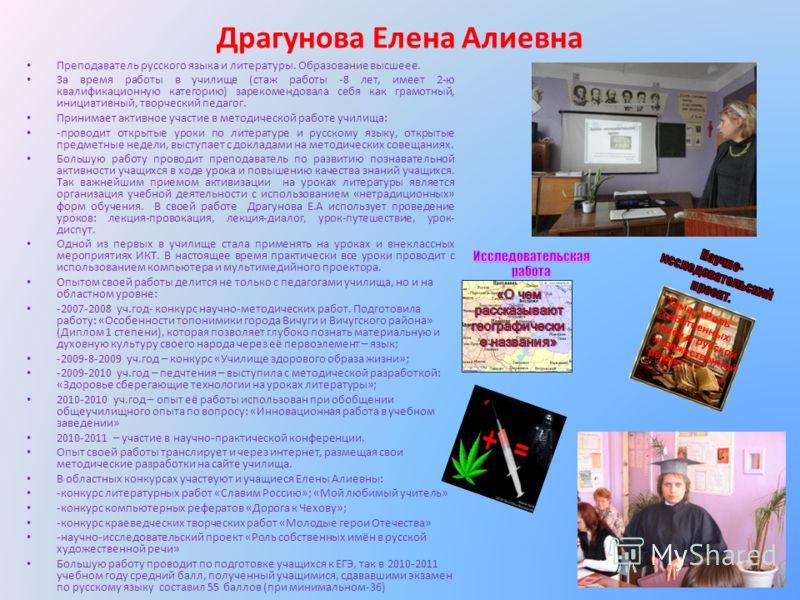 Драгунова Елена Алиевна Преподаватель русского языка и литературы. Образование высшеее. За время работы в училище (стаж работы -8 лет, имеет 2-ю квалификационную категорию) зарекомендовала себя как грамотный, инициативный, творческий педагог. Принима