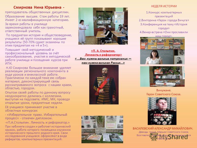 Смирнова Нина Юрьевна - преподаватель общественных дисциплин. Образование высшее. Стаж работы 19 лет. Имеет 2-ю квалификационную категорию. За время работы в училище зарекомендовала себя как грамотный, ответственный учитель. По предметам история и об