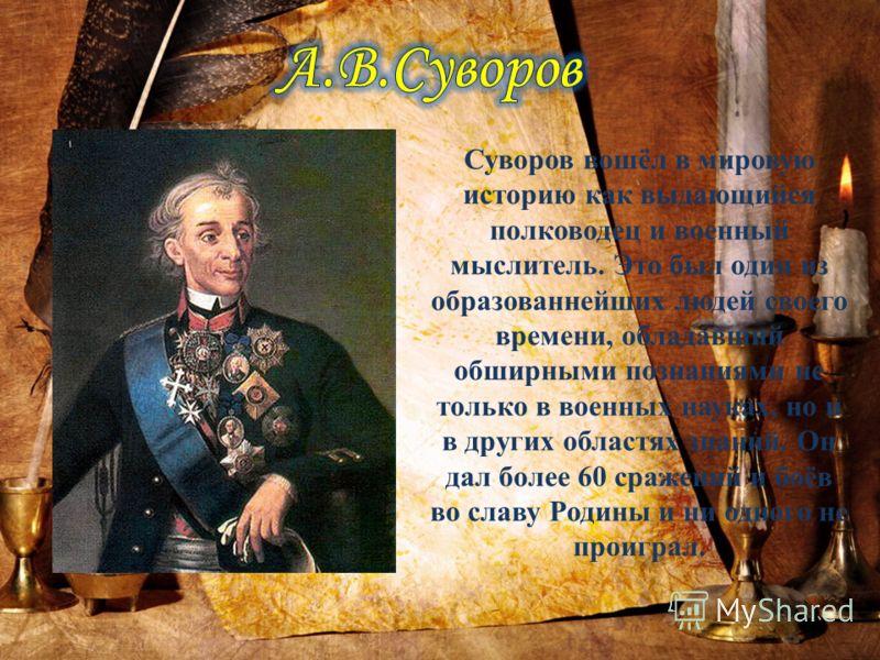 Суворов вошёл в мировую историю как выдающийся полководец и военный мыслитель. Это был один из образованнейших людей своего времени, обладавший обширными познаниями не только в военных науках, но и в других областях знаний. Он дал более 60 сражений и