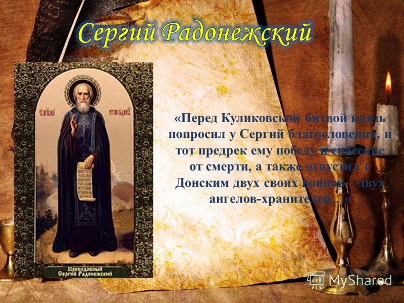 «Перед Куликовской битвой князь попросил у Сергий благословения, и тот предрек ему победу и спасение от смерти, а также отпустил с Донским двух своих воинов – двух ангелов-хранителей…»