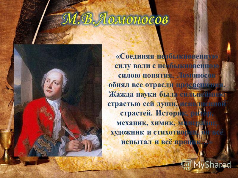 «Соединяя необыкновенную силу воли с необыкновенною силою понятия, Ломоносов обнял все отрасли просвещения. Жажда науки была сильнейшею страстью сей души, исполненной страстей. Историк, ритор, механик, химик, минералог, художник и стихотворец, он всё
