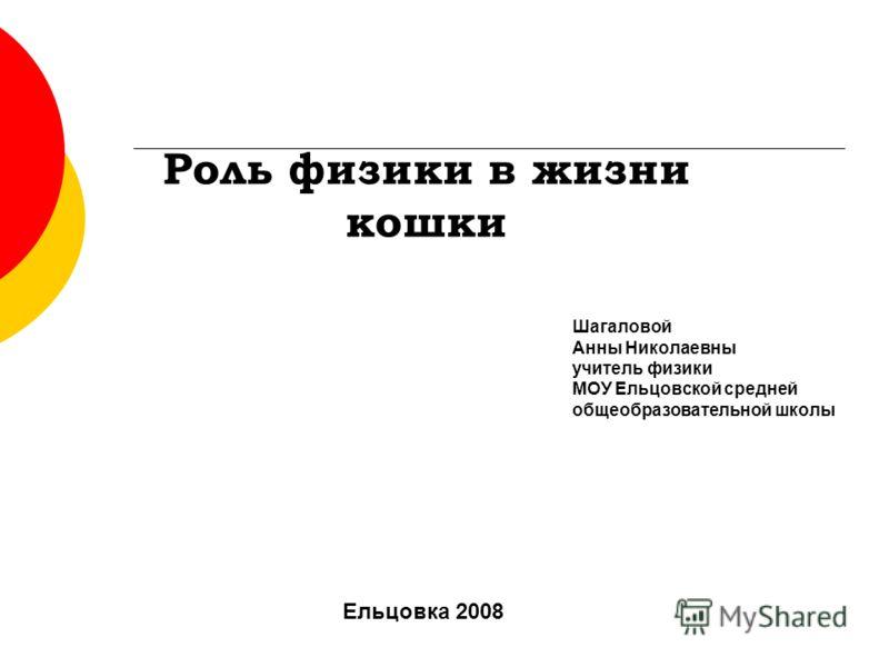 Роль физики в жизни кошки Шагаловой Анны Николаевны учитель физики МОУ Ельцовской средней общеобразовательной школы Ельцовка 2008