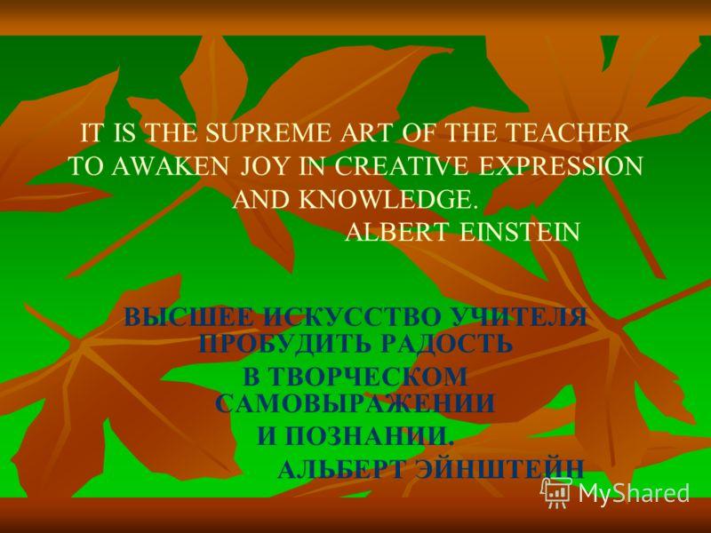 IT IS THE SUPREME ART OF THE TEACHER TO AWAKEN JOY IN CREATIVE EXPRESSION AND KNOWLEDGE. ALBERT EINSTEIN ВЫСШЕЕ ИСКУССТВО УЧИТЕЛЯ ПРОБУДИТЬ РАДОСТЬ В ТВОРЧЕСКОМ САМОВЫРАЖЕНИИ И ПОЗНАНИИ. АЛЬБЕРТ ЭЙНШТЕЙН