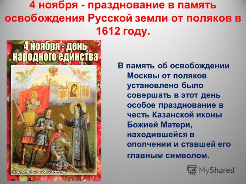 4 ноября - празднование в память освобождения Русской земли от поляков в 1612 году. В память об освобождении Москвы от поляков установлено было совершать в этот день особое празднование в честь Казанской иконы Божией Матери, находившейся в ополчении