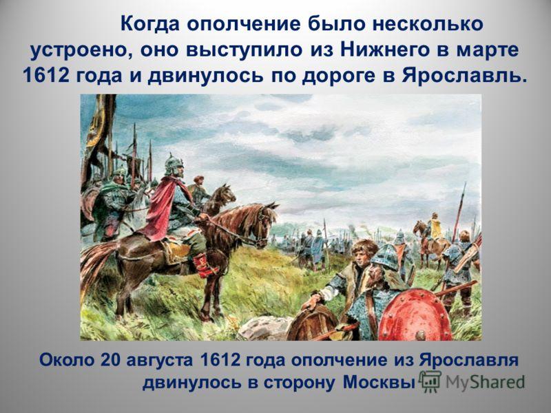 Когда ополчение было несколько устроено, оно выступило из Нижнего в марте 1612 года и двинулось по дороге в Ярославль. Около 20 августа 1612 года ополчение из Ярославля двинулось в сторону Москвы
