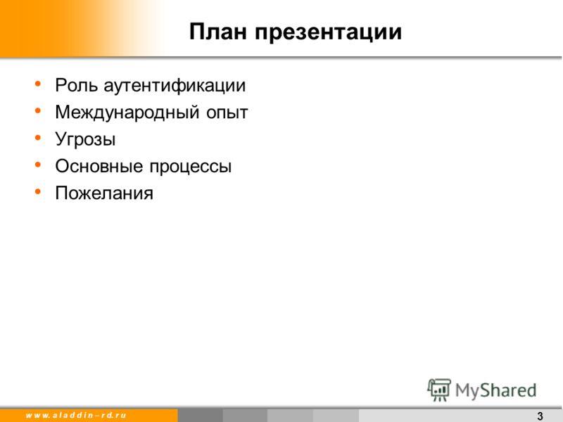 w w w. a l a d d i n – r d. r u План презентации Роль аутентификации Международный опыт Угрозы Основные процессы Пожелания 3