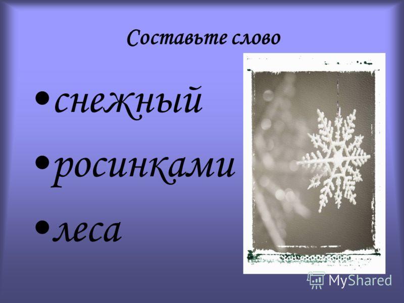 Составьте слово снежный росинками леса