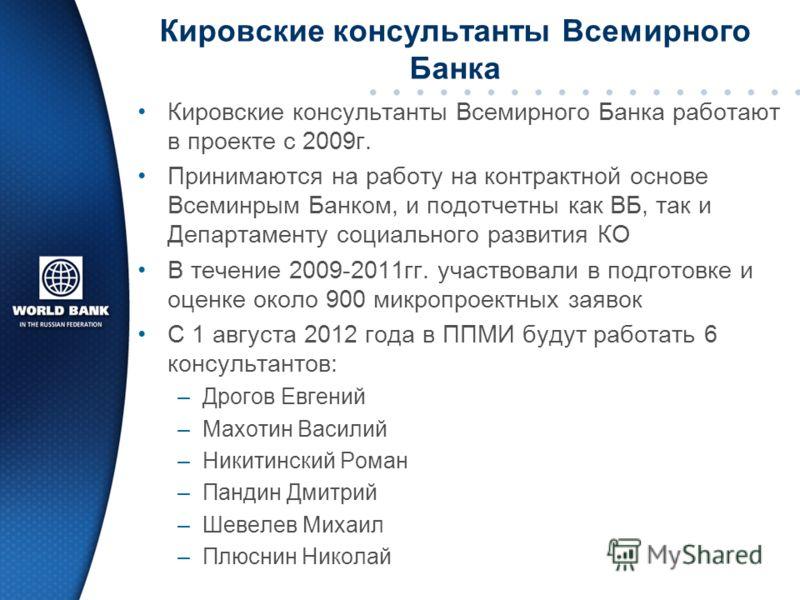 Кировские консультанты Всемирного Банка Кировские консультанты Всемирного Банка работают в проекте с 2009г. Принимаются на работу на контрактной основе Всеминрым Банком, и подотчетны как ВБ, так и Департаменту социального развития КО В течение 2009-2