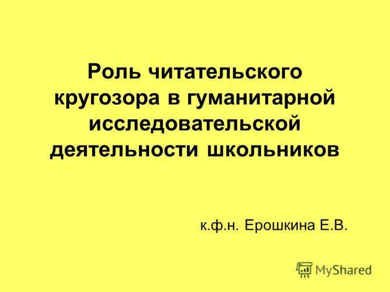 Роль читательского кругозора в гуманитарной исследовательской деятельности школьников к.ф.н. Ерошкина Е.В.