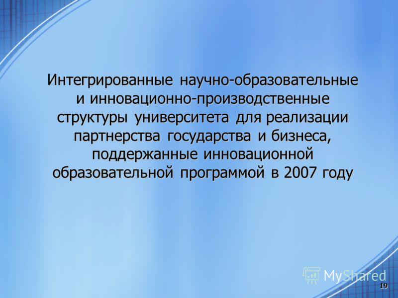 19 Интегрированные научно-образовательные и инновационно-производственные структуры университета для реализации партнерства государства и бизнеса, поддержанные инновационной образовательной программой в 2007 году