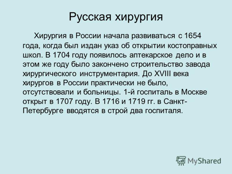 Русская хирургия Хирургия в России начала развиваться с 1654 года, когда был издан указ об открытии костоправных школ. В 1704 году появилось аптекарское дело и в этом же году было закончено строительство завода хирургического инструментария. До XVIII