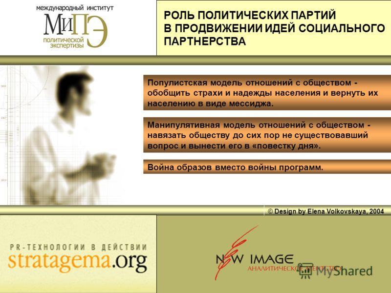 © Design by Elena Volkovskaya, 2004 Популистская модель отношений с обществом - обобщить страхи и надежды населения и вернуть их населению в виде мессиджа. Манипулятивная модель отношений с обществом - навязать обществу до сих пор не существовавший в