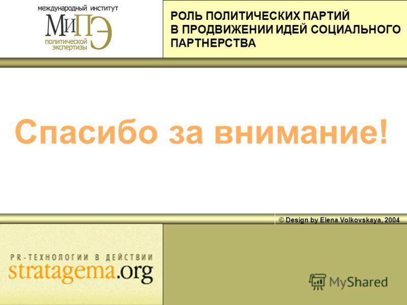 © Design by Elena Volkovskaya, 2004 Спасибо за внимание! РОЛЬ ПОЛИТИЧЕСКИХ ПАРТИЙ В ПРОДВИЖЕНИИ ИДЕЙ СОЦИАЛЬНОГО ПАРТНЕРСТВА