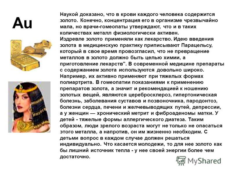 Наукой доказано, что в крови каждого человека содержится золото. Конечно, концентрация его в организме чрезвычайно мала, но врачи-гомеопаты утверждают, что и в таких количествах металл физиологически активен. Издревле золото применяли как лекарство.