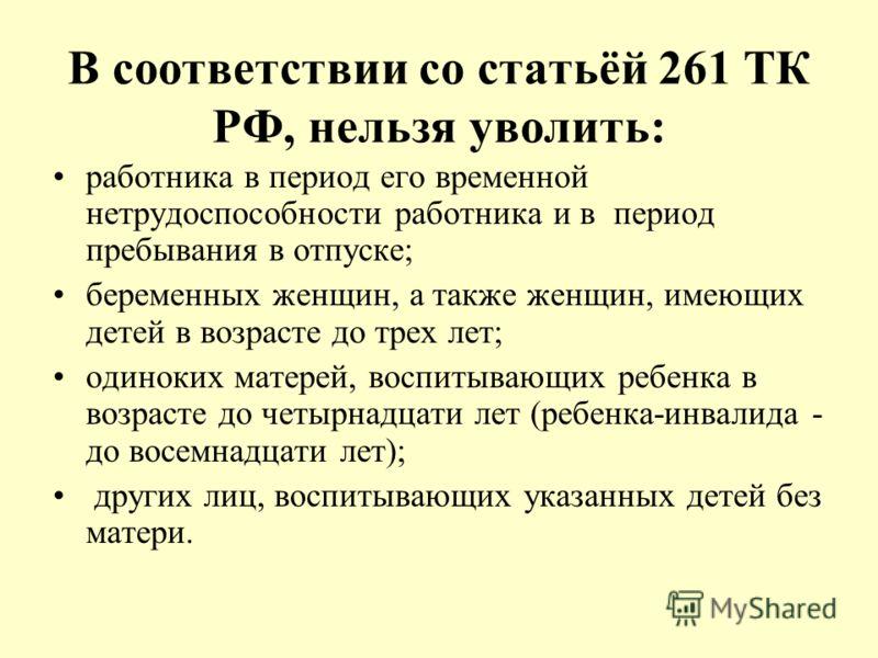 В соответствии со статьёй 261 ТК РФ, нельзя уволить: работника в период его временной нетрудоспособности работника и в период пребывания в отпуске; беременных женщин, а также женщин, имеющих детей в возрасте до трех лет; одиноких матерей, воспитывающ