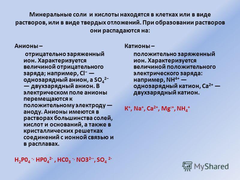 Минеральные соли и кислоты находятся в клетках или в виде растворов, или в виде твердых отложений. При образовании растворов они распадаются на: Анионы – отрицательно заряженный ион. Характеризуется величиной отрицательного заряда; например, Cl одноз