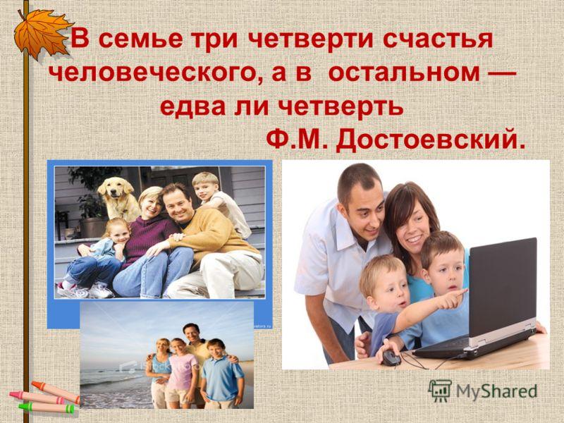 В семье три четверти счастья человеческого, а в остальном едва ли четверть Ф.М. Достоевский.
