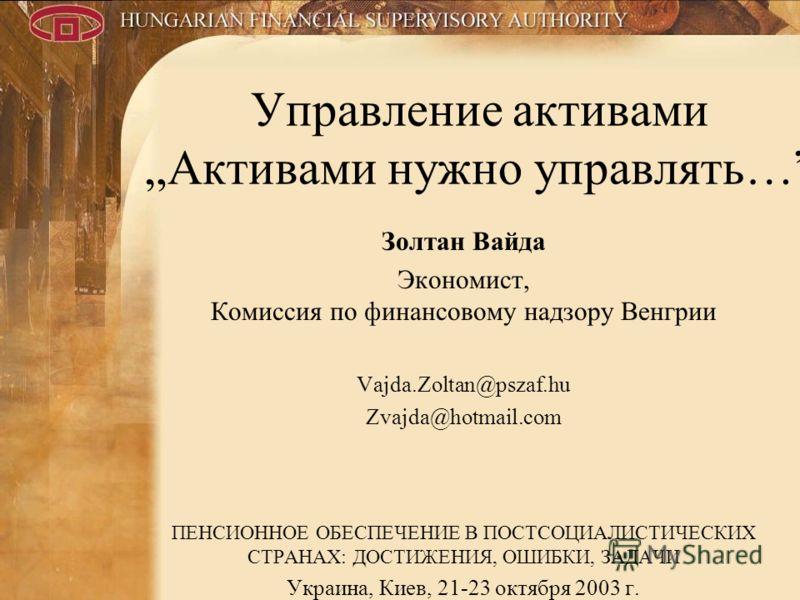 1 Управление активами Активами нужно управлять… Золтан Вайда Экономист, Комиссия по финансовому надзору Венгрии Vajda.Zoltan@pszaf.hu Zvajda@hotmail.com ПЕНСИОННОЕ ОБЕСПЕЧЕНИЕ В ПОСТСОЦИАЛИСТИЧЕСКИХ СТРАНАХ: ДОСТИЖЕНИЯ, ОШИБКИ, ЗАДАЧИ Украина, Киев,