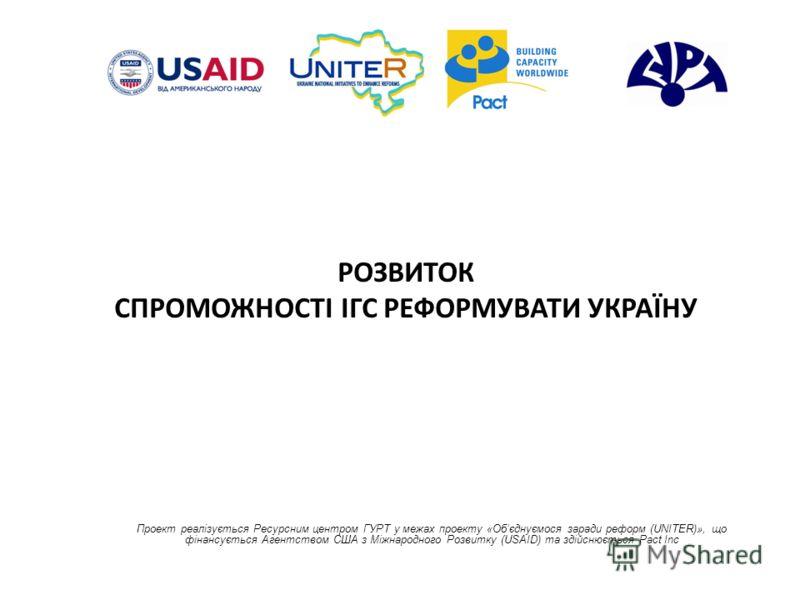 РОЗВИТОК СПРОМОЖНОСТІ ІГС РЕФОРМУВАТИ УКРАЇНУ Проект реалізується Ресурсним центром ГУРТ у межах проекту «Обєднуємося заради реформ (UNITER)», що фінансується Агентством США з Міжнародного Розвитку (USAID) та здійснюється Pact Inc