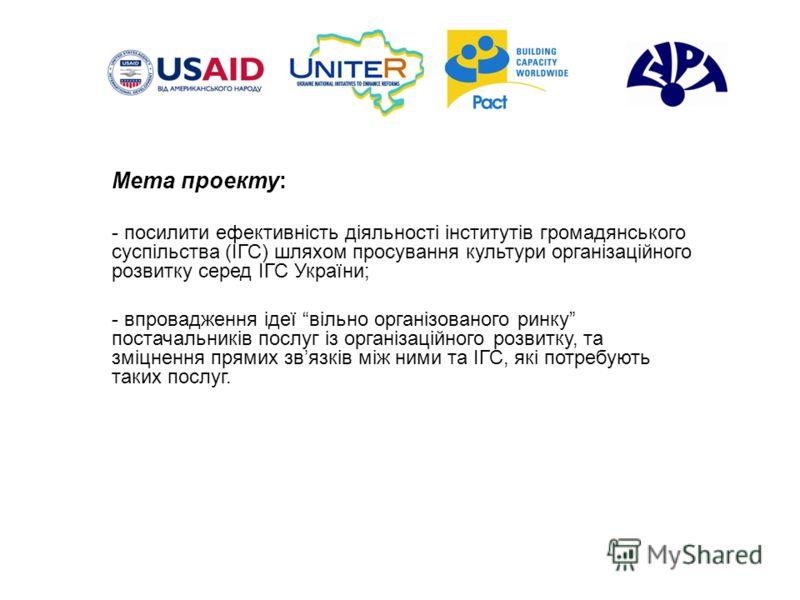 Мета проекту: - посилити ефективність діяльності інститутів громадянського суспільства (ІГС) шляхом просування культури організаційного розвитку серед ІГС України; - впровадження ідеї вільно організованого ринку постачальників послуг із організаційно