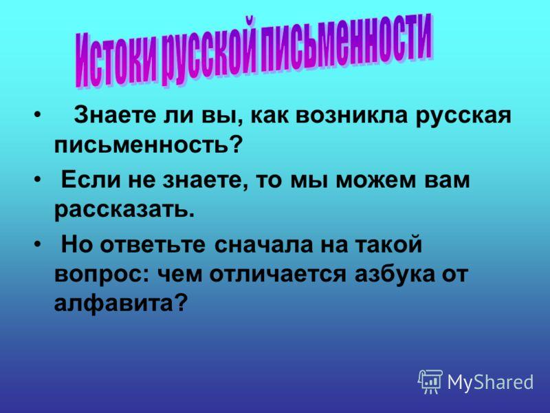 Знаете ли вы, как возникла русская письменность? Если не знаете, то мы можем вам рассказать. Но ответьте сначала на такой вопрос: чем отличается азбука от алфавита?