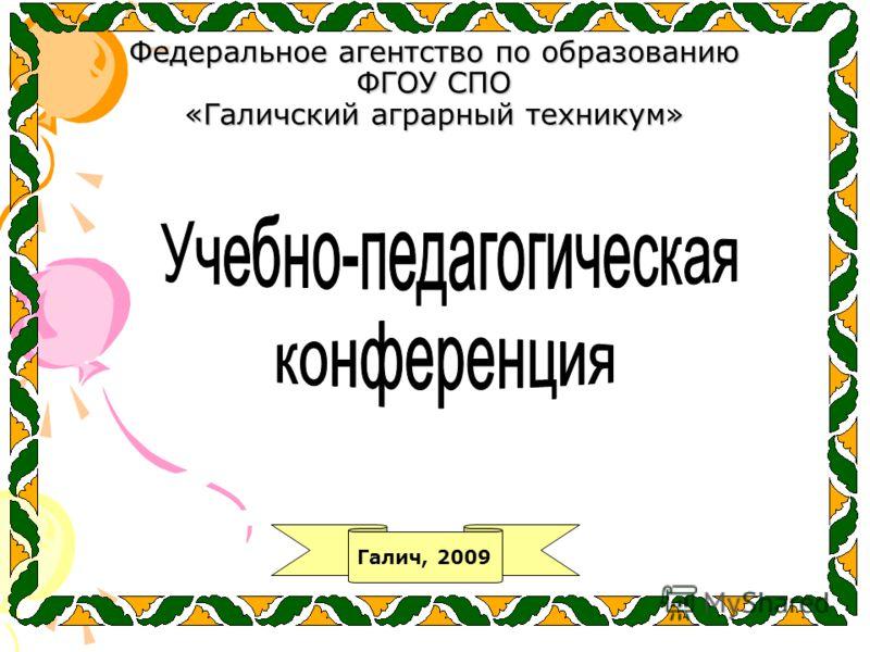 Федеральное агентство по образованию ФГОУ СПО «Галичский аграрный техникум» Галич, 2009