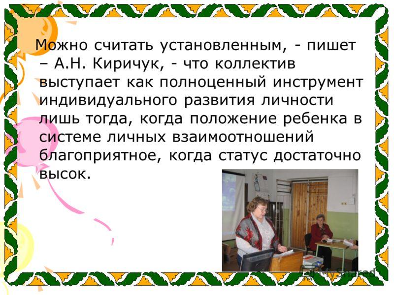 Можно считать установленным, - пишет – А.Н. Киричук, - что коллектив выступает как полноценный инструмент индивидуального развития личности лишь тогда, когда положение ребенка в системе личных взаимоотношений благоприятное, когда статус достаточно вы
