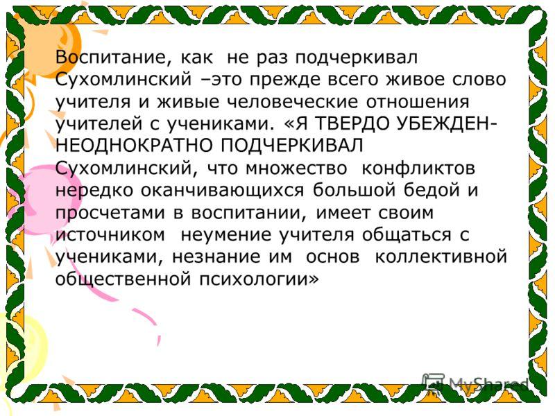 Воспитание, как не раз подчеркивал Сухомлинский –это прежде всего живое слово учителя и живые человеческие отношения учителей с учениками. «Я ТВЕРДО УБЕЖДЕН- НЕОДНОКРАТНО ПОДЧЕРКИВАЛ Сухомлинский, что множество конфликтов нередко оканчивающихся больш