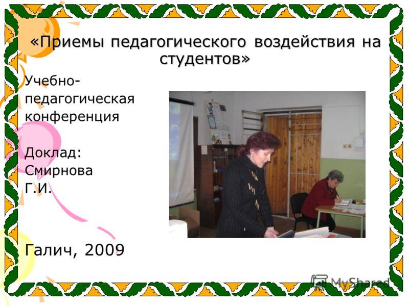 «Приемы педагогического воздействия на студентов» Учебно- педагогическая конференция Доклад: Смирнова Г.И. Галич, 2009