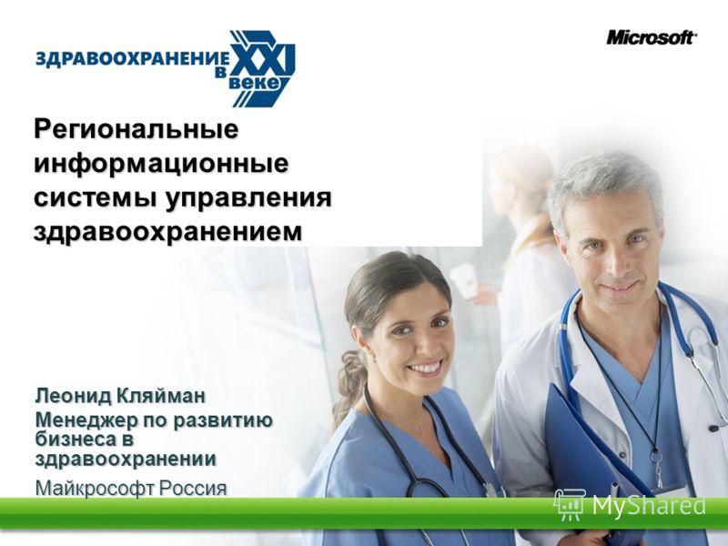 Региональные информационные системы управления здравоохранением Леонид Кляйман Менеджер по развитию бизнеса в здравоохранении Майкрософт Россия