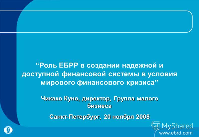 Роль ЕБРР в создании надежной и доступной финансовой системы в условия мирового финансового кризиса Чикако Куно, директор, Группа малого бизнеса Санкт-Петербург, 20 ноября 2008
